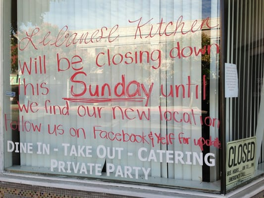 LEBANESE KITCHEN WILL BE CLOSING DOWN THIS SUNDAY TIL WE FIND OUR NEW LOCATION PLEASE FOLLOW US ON FACEBOOK AND YELF FOR UPDATES